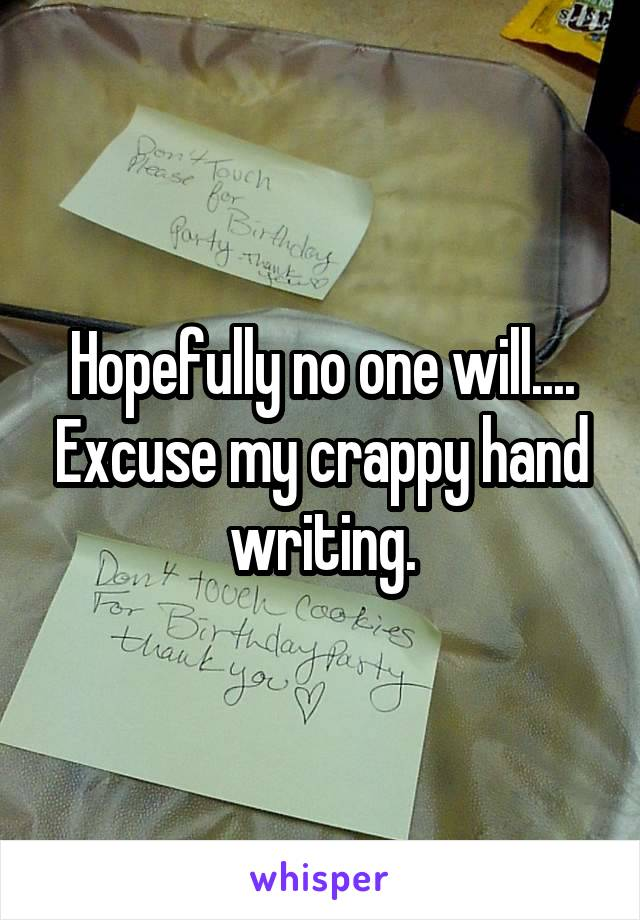 Hopefully no one will.... Excuse my crappy hand writing.