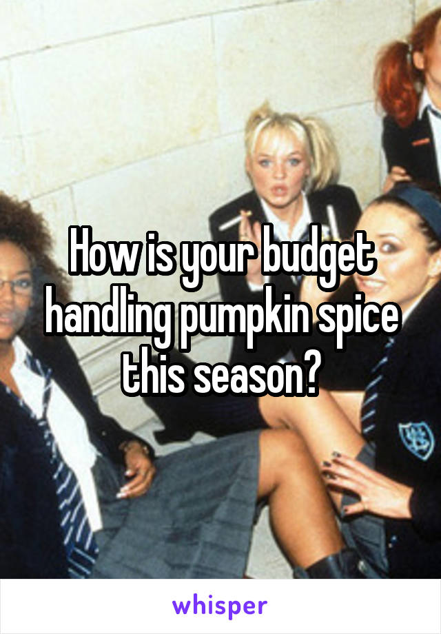 How is your budget handling pumpkin spice this season?