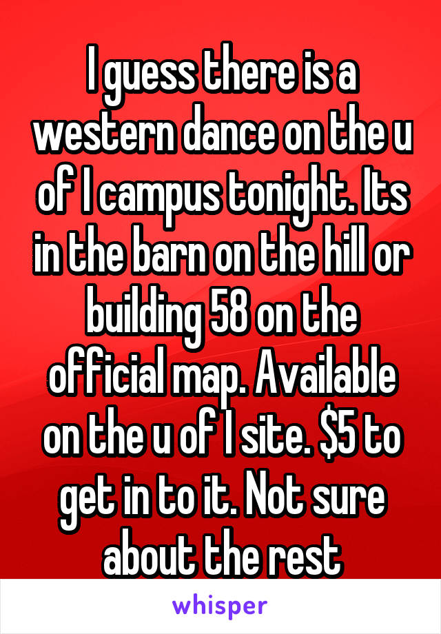 I guess there is a western dance on the u of I campus tonight. Its in the barn on the hill or building 58 on the official map. Available on the u of I site. $5 to get in to it. Not sure about the rest