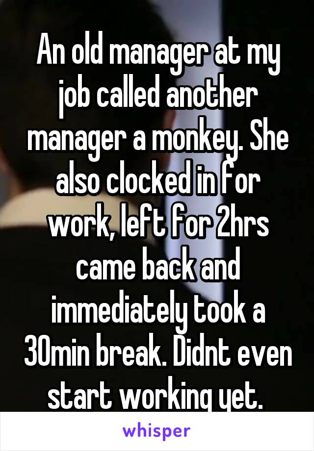 An old manager at my job called another manager a monkey. She also clocked in for work, left for 2hrs came back and immediately took a 30min break. Didnt even start working yet.