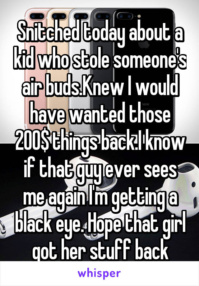 Snitched today about a kid who stole someone's air buds.Knew I would have wanted those 200$ things back.I know if that guy ever sees me again I'm getting a black eye. Hope that girl got her stuff back