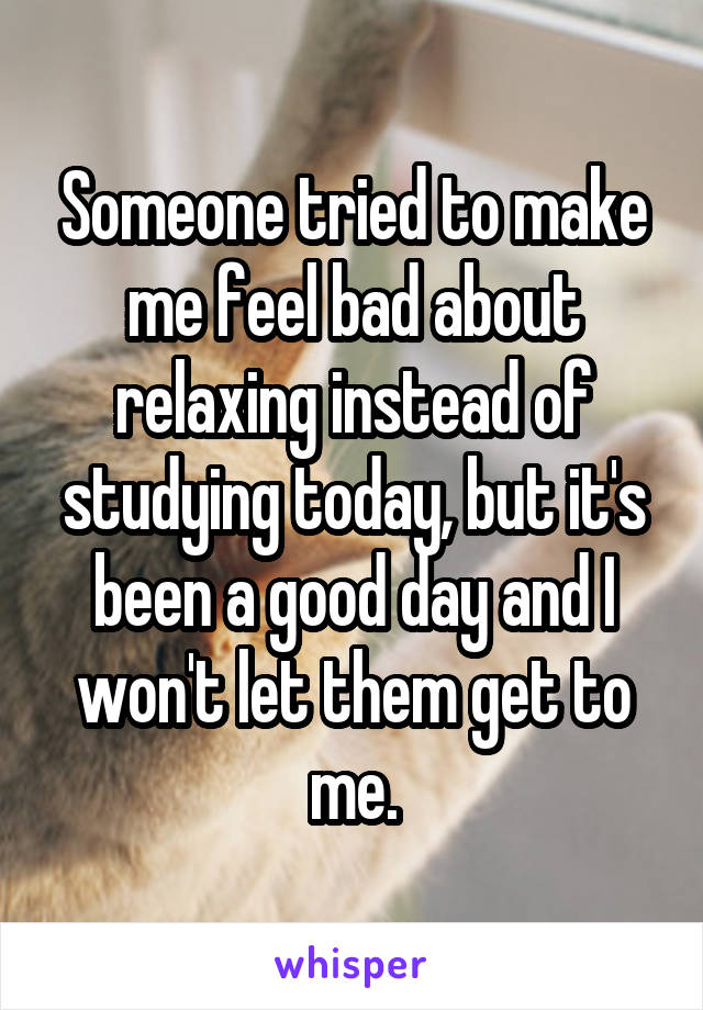 Someone tried to make me feel bad about relaxing instead of studying today, but it's been a good day and I won't let them get to me.
