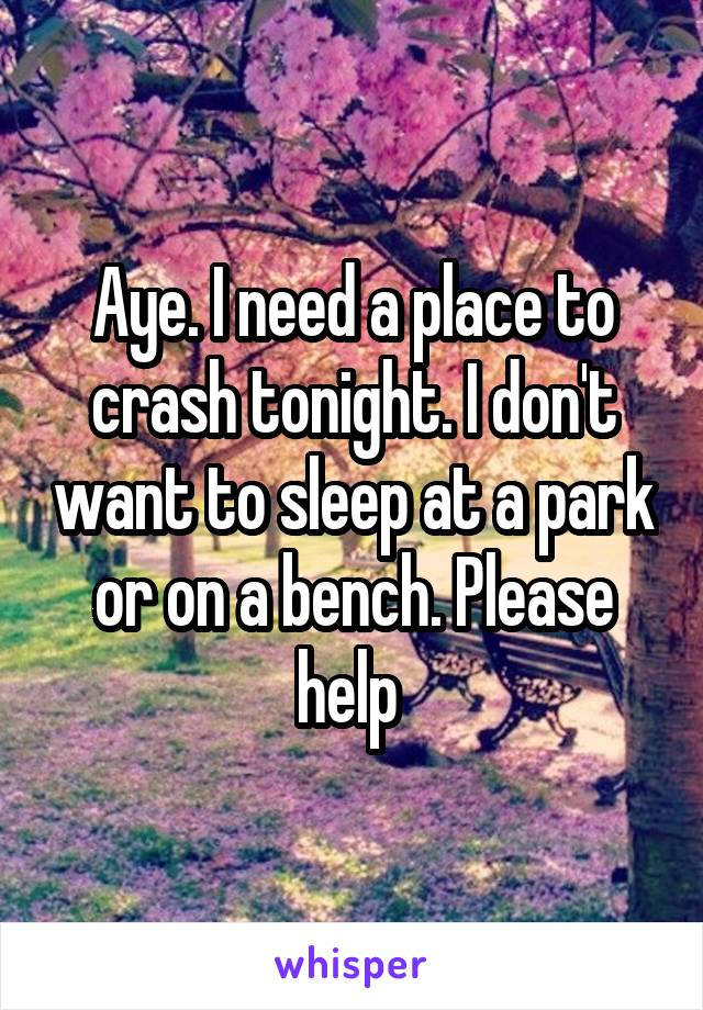Aye. I need a place to crash tonight. I don't want to sleep at a park or on a bench. Please help
