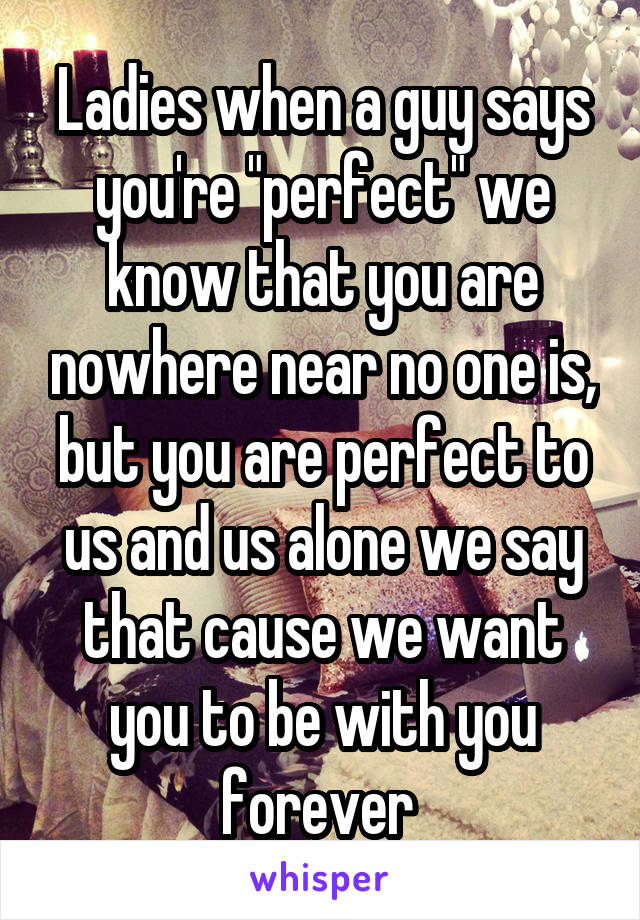 """Ladies when a guy says you're """"perfect"""" we know that you are nowhere near no one is, but you are perfect to us and us alone we say that cause we want you to be with you forever"""