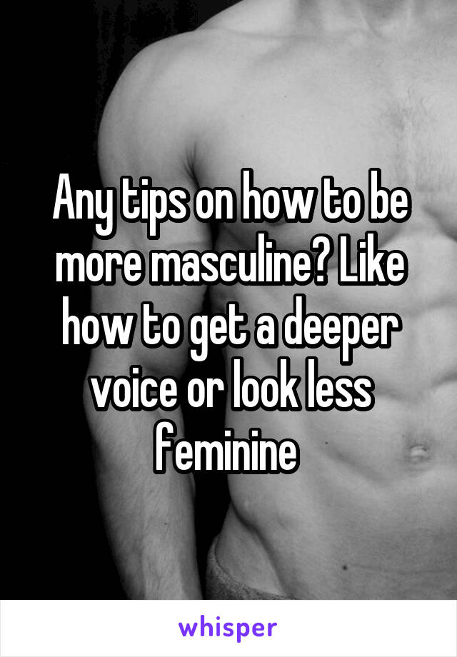 Any tips on how to be more masculine? Like how to get a deeper voice or look less feminine