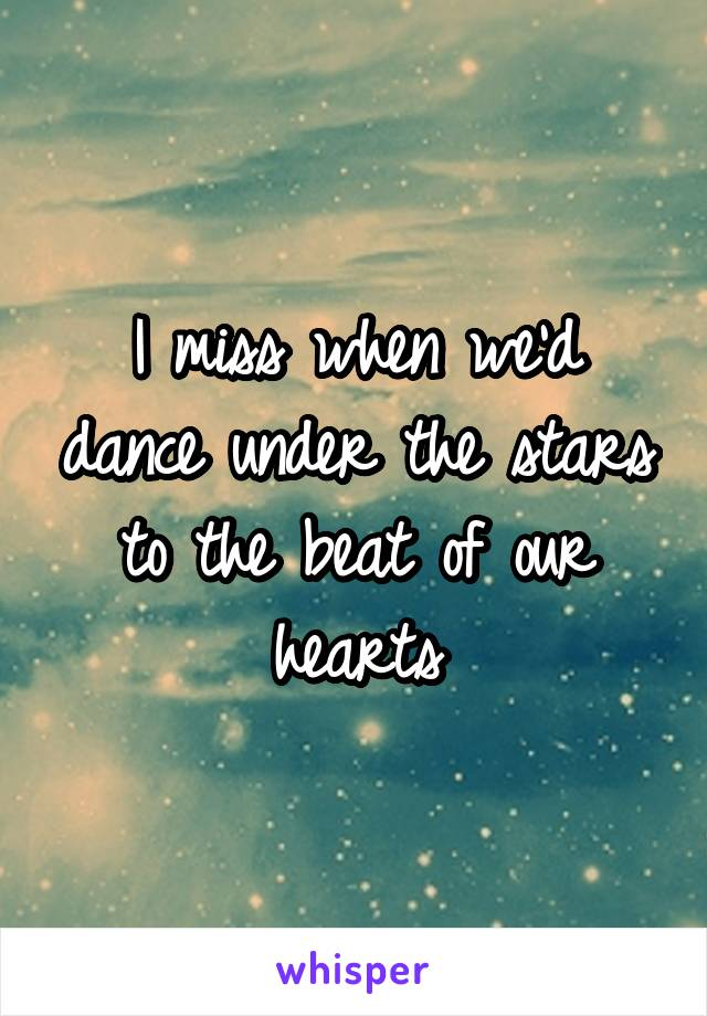 I miss when we'd dance under the stars to the beat of our hearts