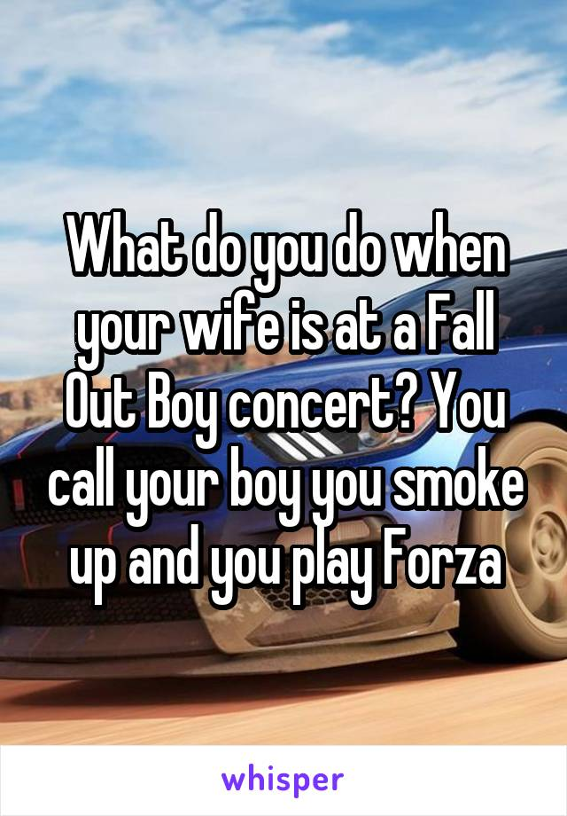 What do you do when your wife is at a Fall Out Boy concert? You call your boy you smoke up and you play Forza