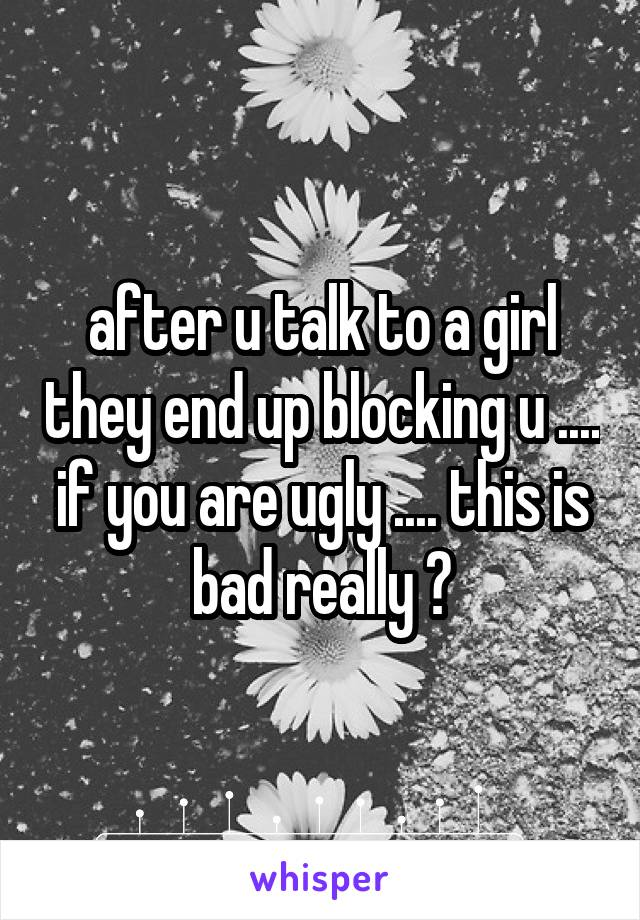 after u talk to a girl they end up blocking u .... if you are ugly .... this is bad really ?