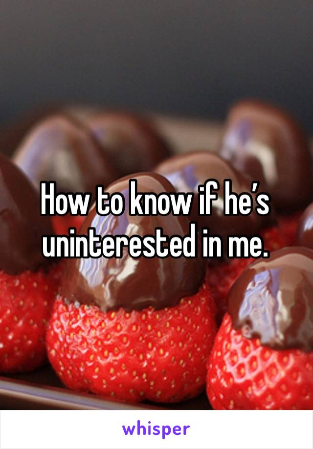 How to know if he's uninterested in me.
