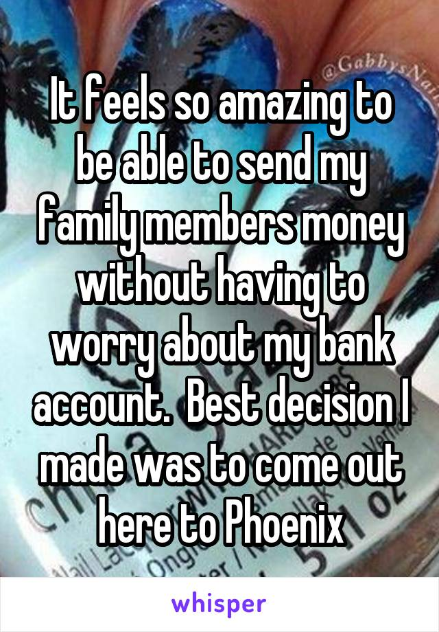 It feels so amazing to be able to send my family members money without having to worry about my bank account.  Best decision I made was to come out here to Phoenix