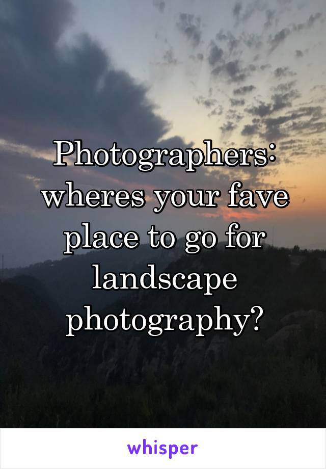 Photographers: wheres your fave place to go for landscape photography?