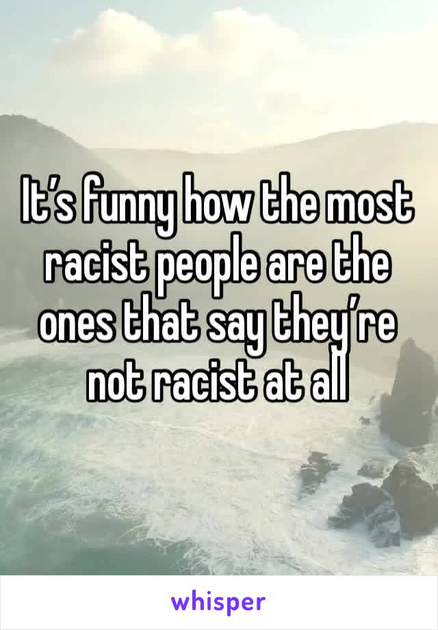 It's funny how the most racist people are the ones that say they're not racist at all