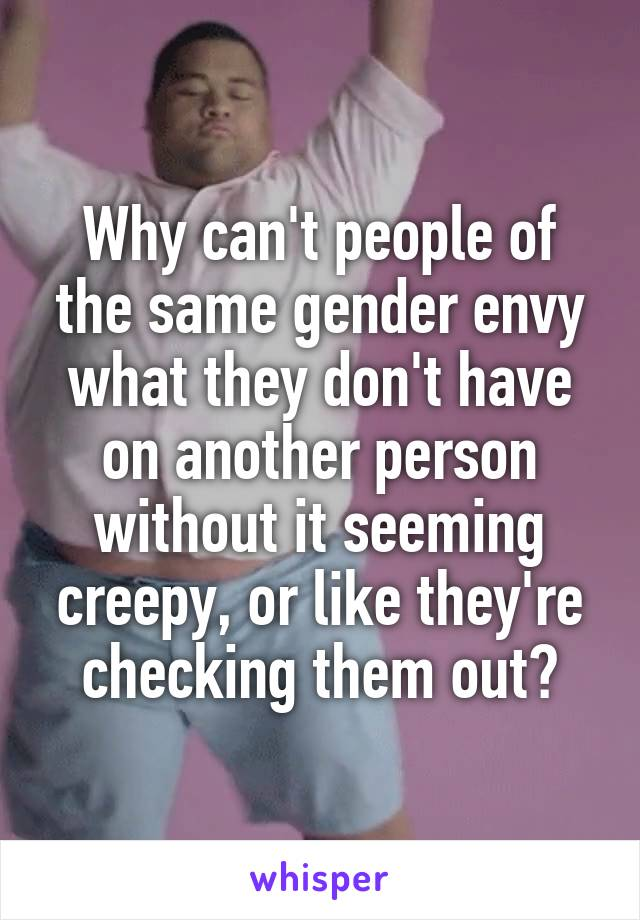 Why can't people of the same gender envy what they don't have on another person without it seeming creepy, or like they're checking them out?