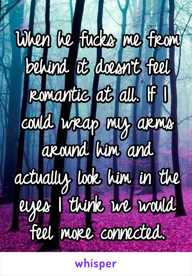 When he fucks me from behind it doesn't feel romantic at all. If I could wrap my arms around him and actually look him in the eyes I think we would feel more connected.