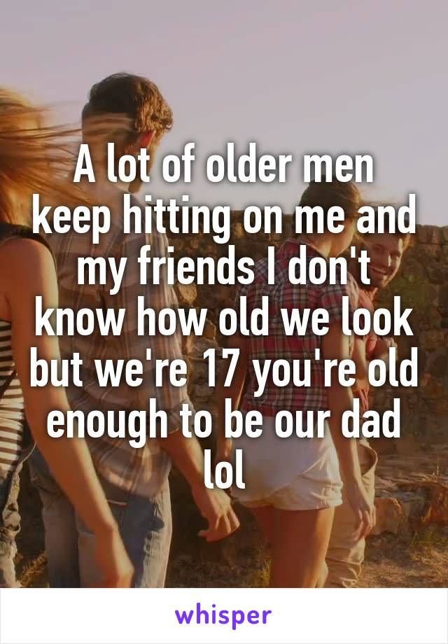 A lot of older men keep hitting on me and my friends I don't know how old we look but we're 17 you're old enough to be our dad lol