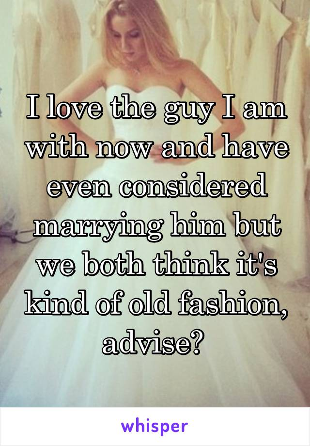 I love the guy I am with now and have even considered marrying him but we both think it's kind of old fashion, advise?