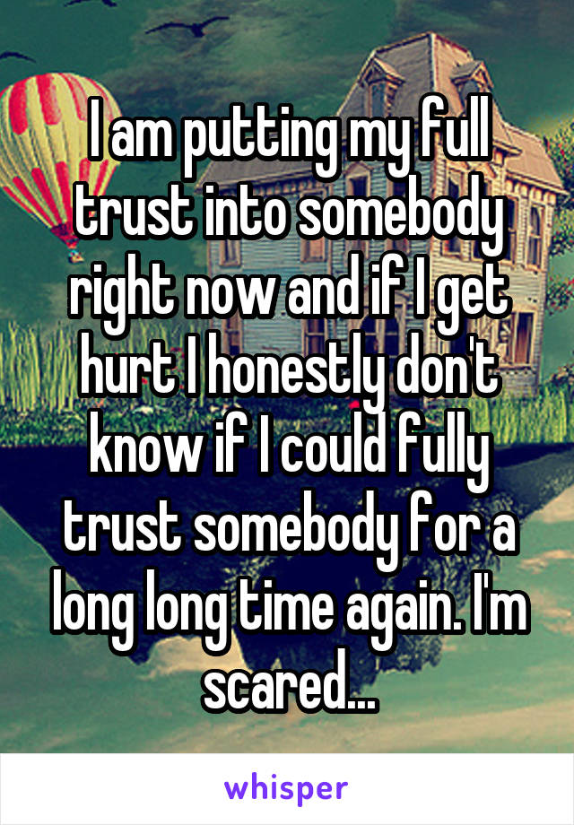 I am putting my full trust into somebody right now and if I get hurt I honestly don't know if I could fully trust somebody for a long long time again. I'm scared...