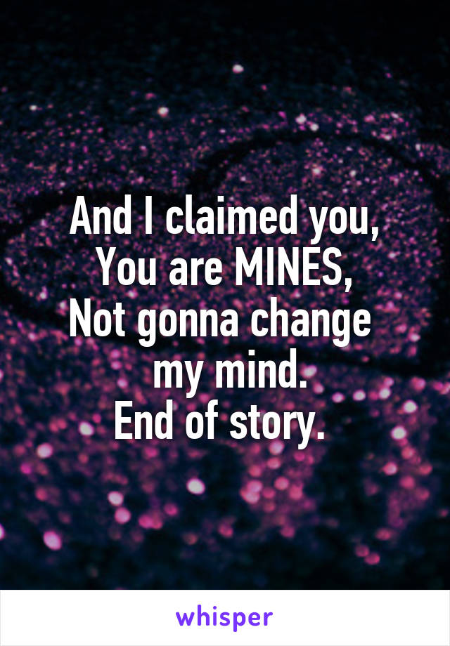 And I claimed you, You are MINES, Not gonna change   my mind. End of story.