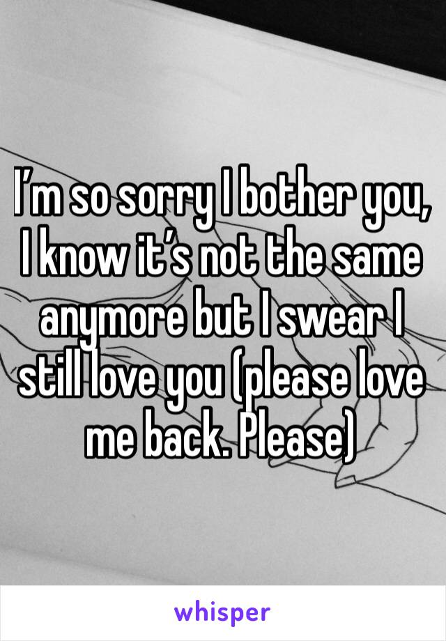 I'm so sorry I bother you, I know it's not the same anymore but I swear I still love you (please love me back. Please)