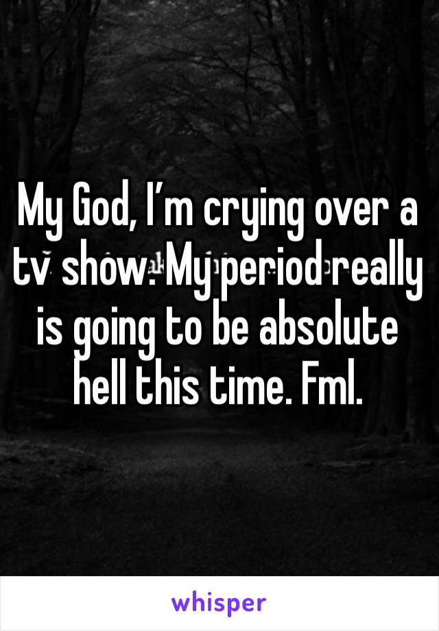 My God, I'm crying over a tv show. My period really is going to be absolute hell this time. Fml.