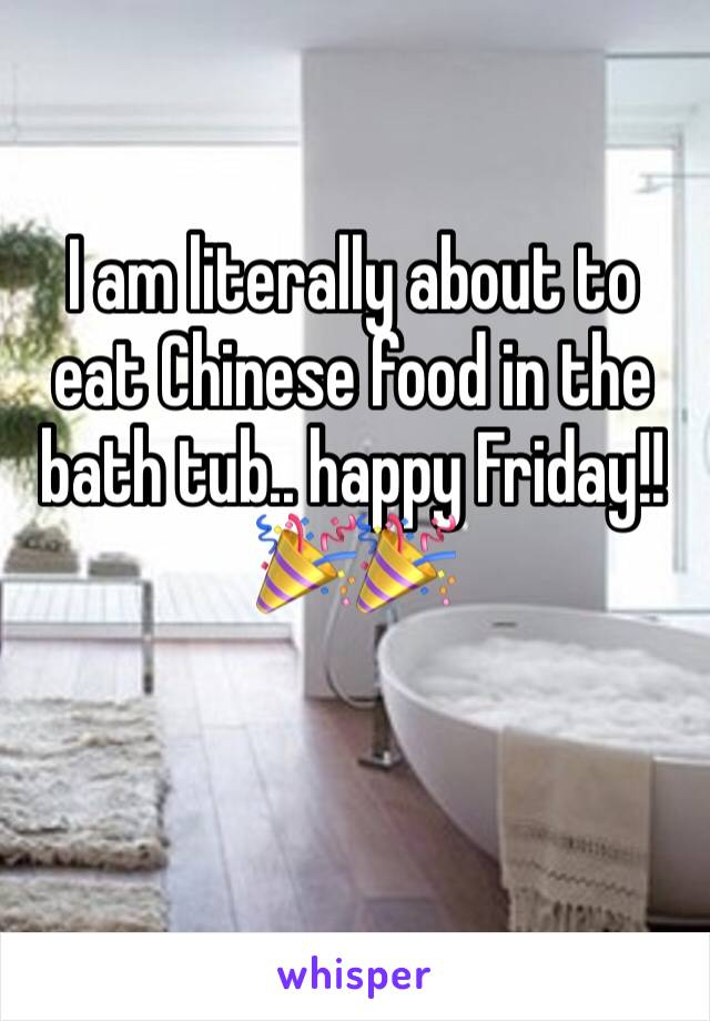 I am literally about to eat Chinese food in the bath tub.. happy Friday!! 🎉🎉