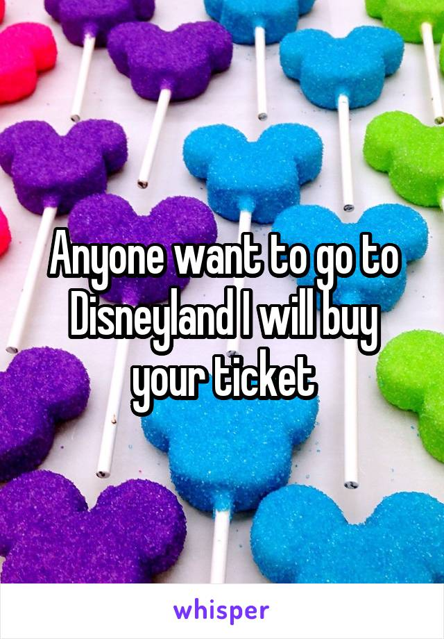 Anyone want to go to Disneyland I will buy your ticket