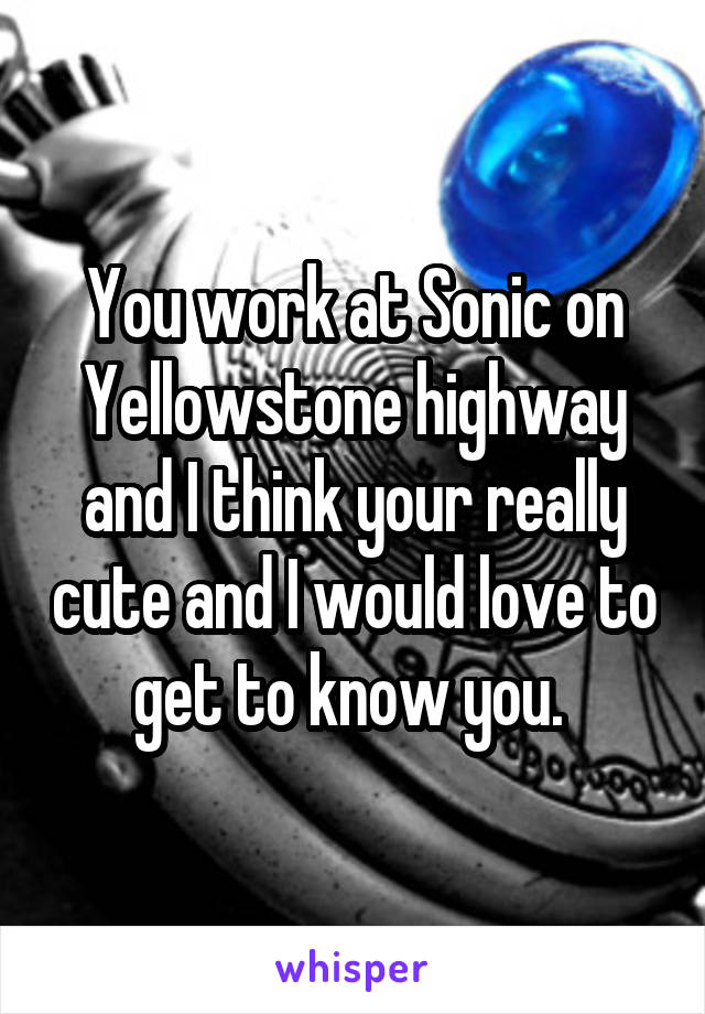 You work at Sonic on Yellowstone highway and I think your really cute and I would love to get to know you.