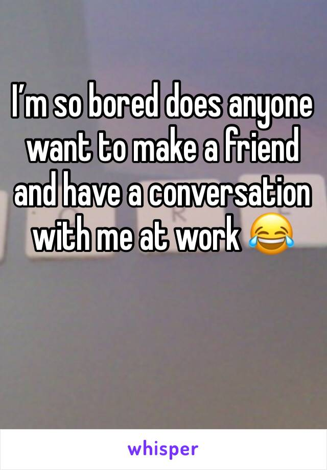 I'm so bored does anyone want to make a friend and have a conversation with me at work 😂