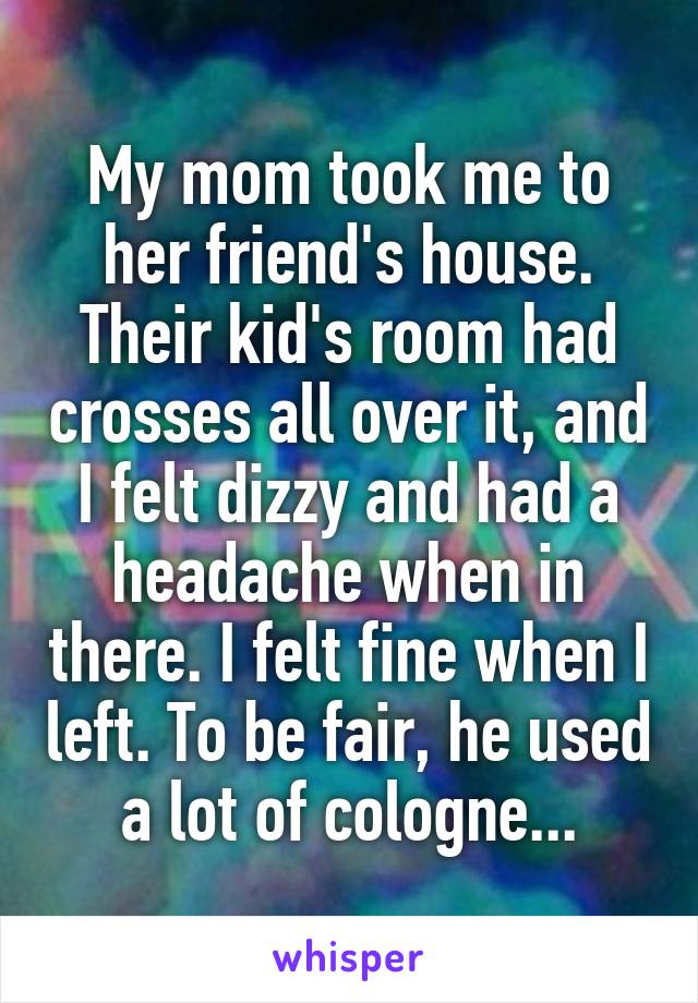 My mom took me to her friend's house. Their kid's room had crosses all over it, and I felt dizzy and had a headache when in there. I felt fine when I left. To be fair, he used a lot of cologne...
