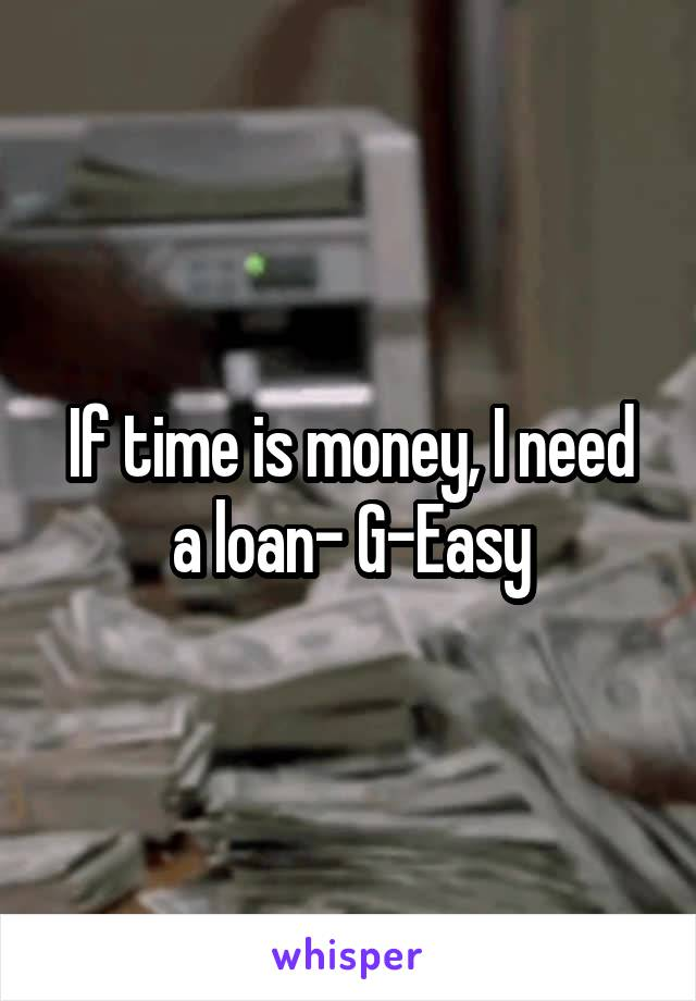 If time is money, I need a loan- G-Easy