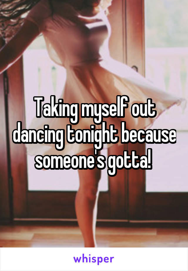 Taking myself out dancing tonight because someone's gotta!