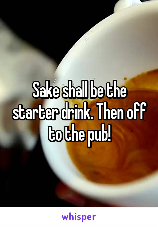 Sake shall be the starter drink. Then off to the pub!