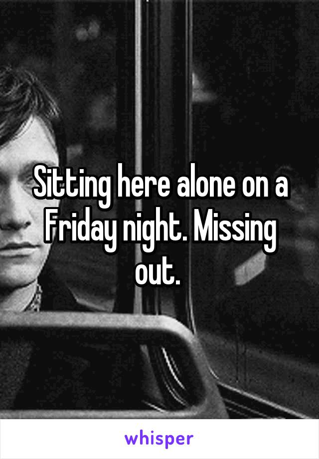 Sitting here alone on a Friday night. Missing out.