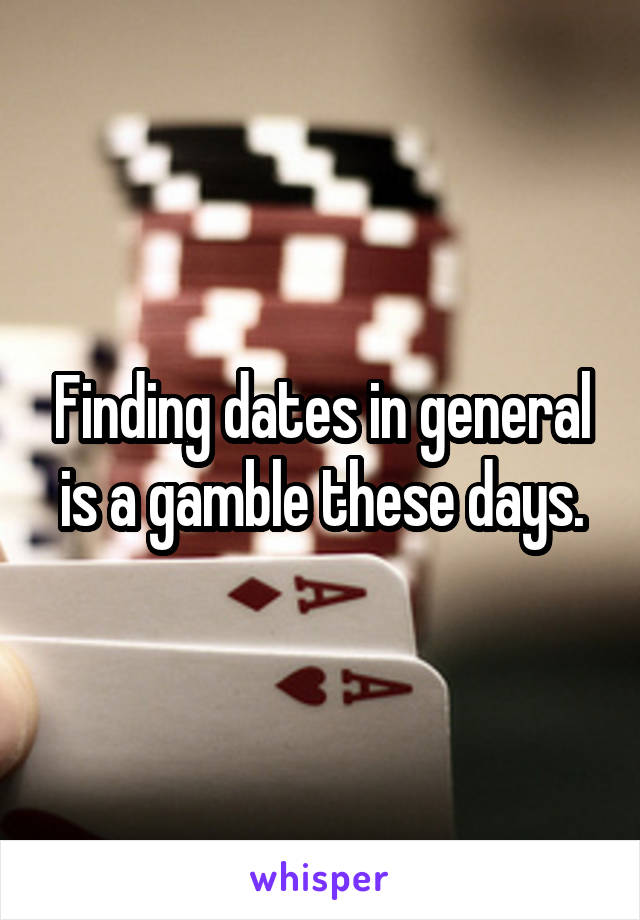 Finding dates in general is a gamble these days.