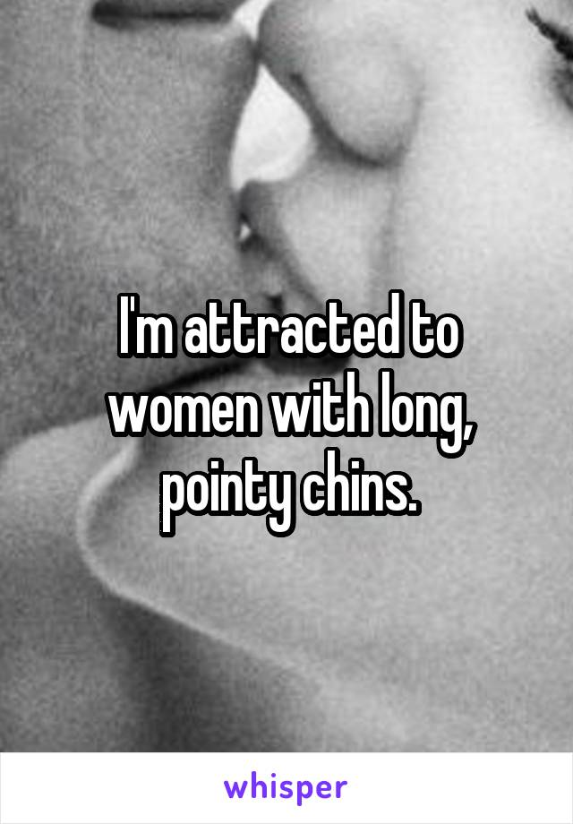 I'm attracted to women with long, pointy chins.
