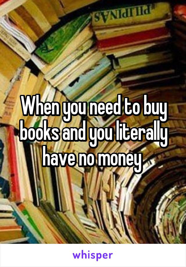 When you need to buy books and you literally have no money