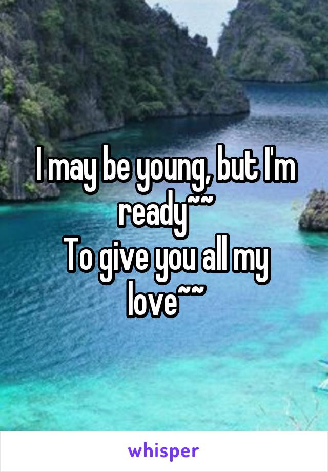 I may be young, but I'm ready~~ To give you all my love~~