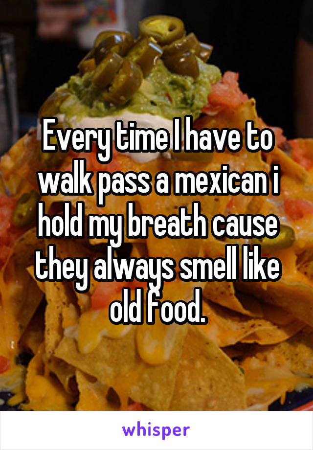 Every time I have to walk pass a mexican i hold my breath cause they always smell like old food.