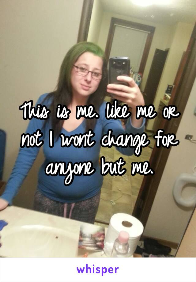 This is me. like me or not I wont change for anyone but me.