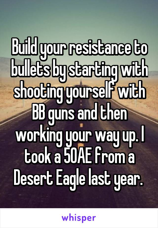 Build your resistance to bullets by starting with shooting yourself with BB guns and then working your way up. I took a 50AE from a Desert Eagle last year.