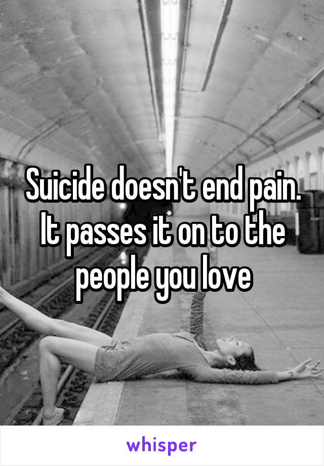 Suicide doesn't end pain. It passes it on to the people you love
