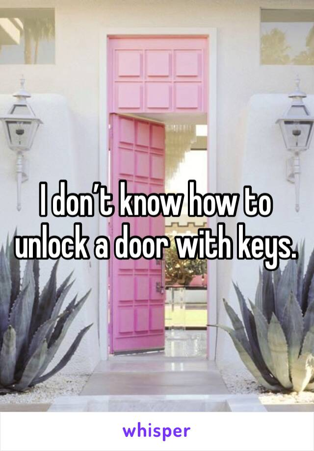 I don't know how to unlock a door with keys.