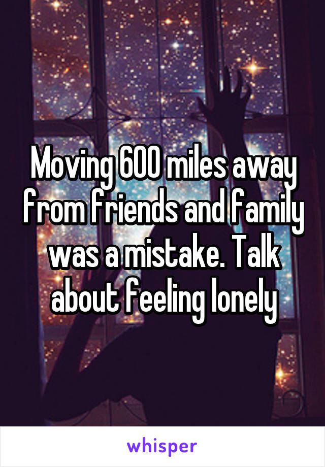 Moving 600 miles away from friends and family was a mistake. Talk about feeling lonely