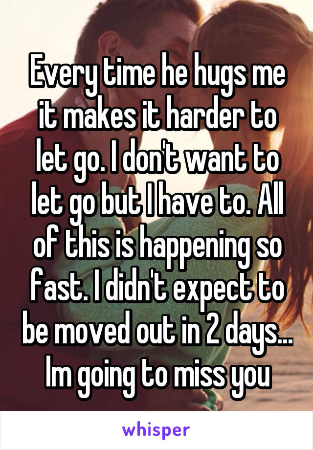 Every time he hugs me it makes it harder to let go. I don't want to let go but I have to. All of this is happening so fast. I didn't expect to be moved out in 2 days... Im going to miss you