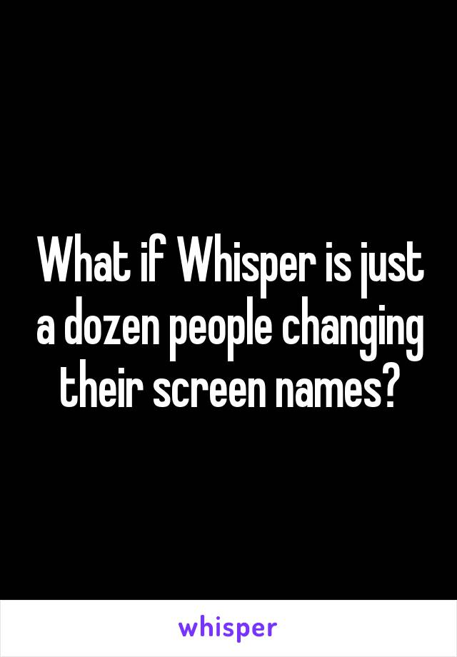 What if Whisper is just a dozen people changing their screen names?