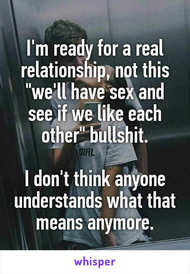 """I'm ready for a real relationship, not this """"we'll have sex and see if we like each other"""" bullshit.  I don't think anyone understands what that means anymore."""