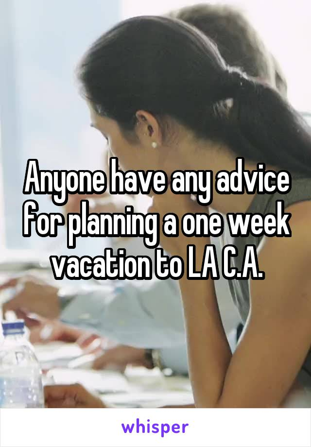Anyone have any advice for planning a one week vacation to LA C.A.