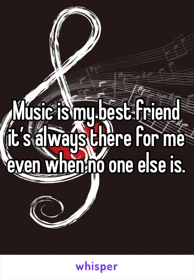 Music is my best friend it's always there for me even when no one else is.