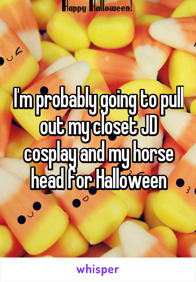 I'm probably going to pull out my closet JD cosplay and my horse head for Halloween