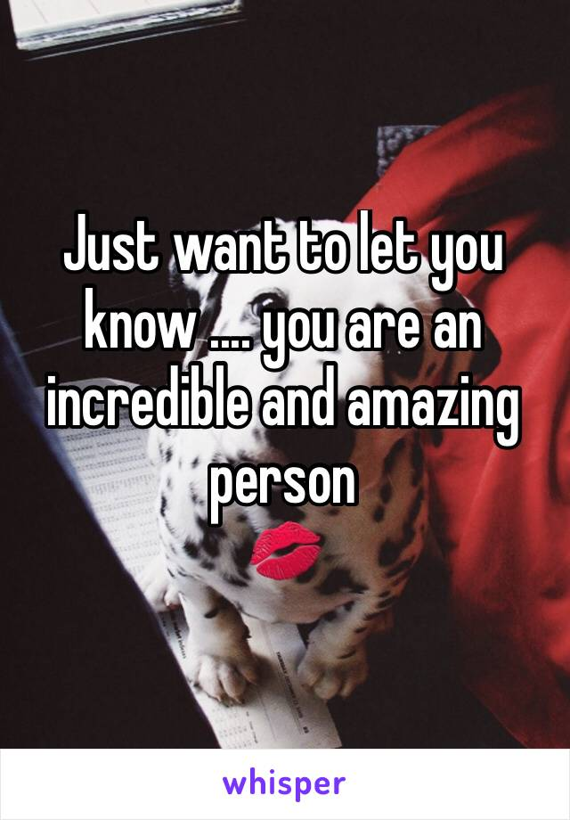 Just want to let you know .... you are an incredible and amazing person  💋